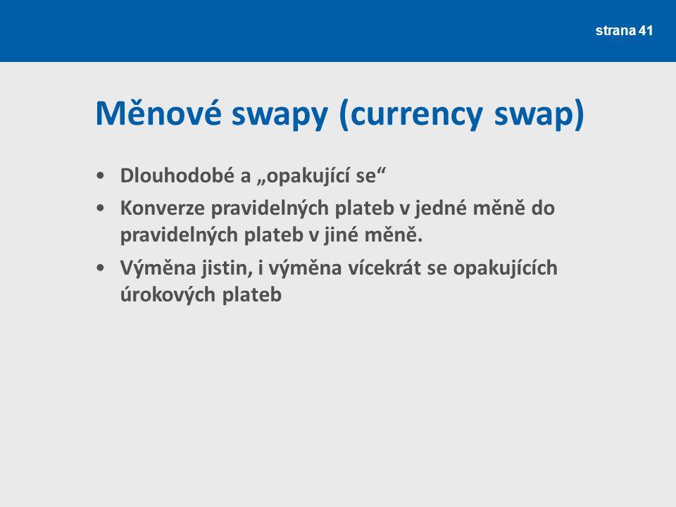 """strana 41 Měnové swapy (currency swap) Dlouhodobé a """"opakující se"""" Konverze pravidelných plateb v jedné měně do pravidelných plateb v jiné měně. Výměn"""