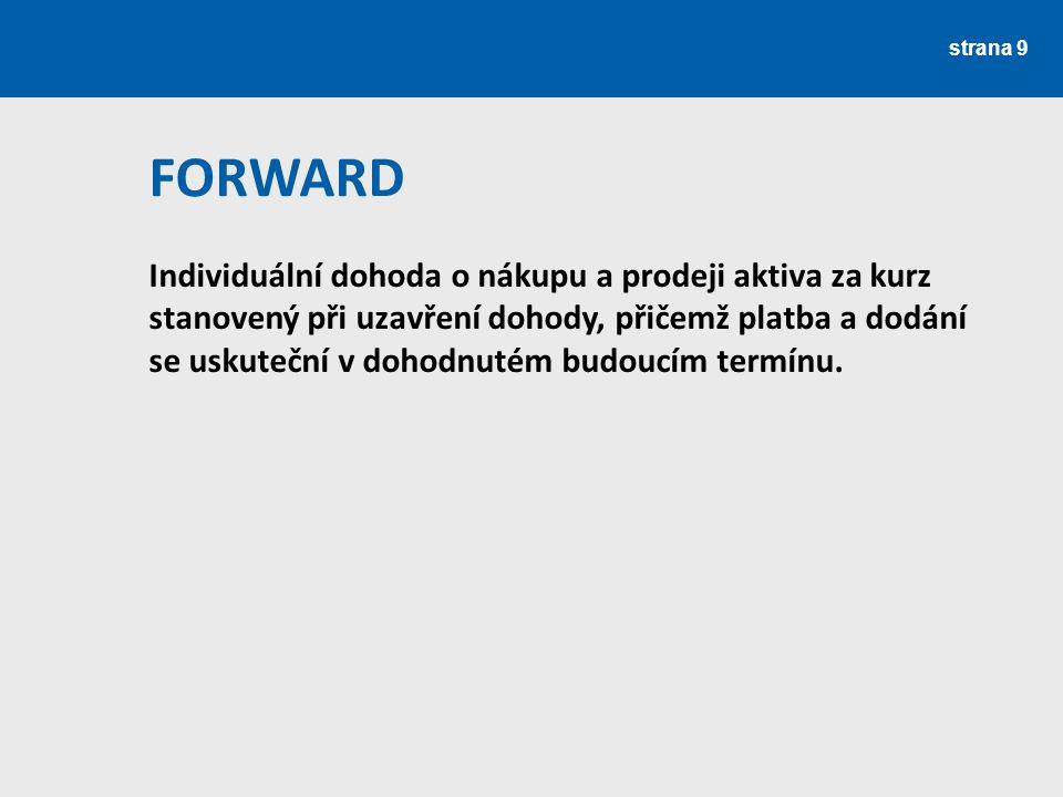 strana 9 FORWARD Individuální dohoda o nákupu a prodeji aktiva za kurz stanovený při uzavření dohody, přičemž platba a dodání se uskuteční v dohodnuté