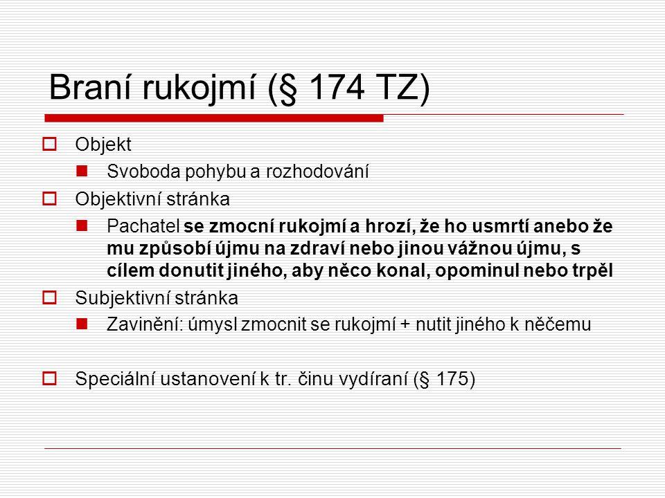 Braní rukojmí (§ 174 TZ)  Objekt Svoboda pohybu a rozhodování  Objektivní stránka Pachatel se zmocní rukojmí a hrozí, že ho usmrtí anebo že mu způso