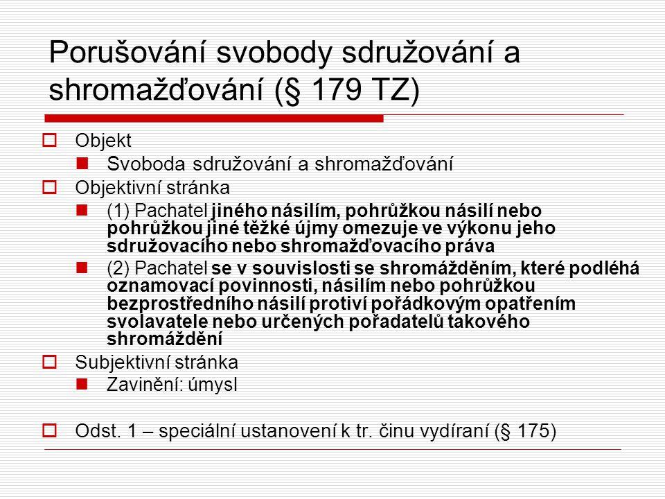 Porušování svobody sdružování a shromažďování (§ 179 TZ)  Objekt Svoboda sdružování a shromažďování  Objektivní stránka (1) Pachatel jiného násilím,