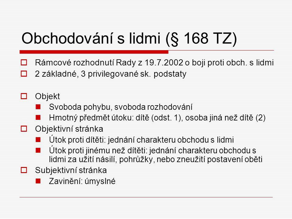 Obchodování s lidmi (§ 168 TZ)  Rámcové rozhodnutí Rady z 19.7.2002 o boji proti obch. s lidmi  2 základné, 3 privilegované sk. podstaty  Objekt Sv
