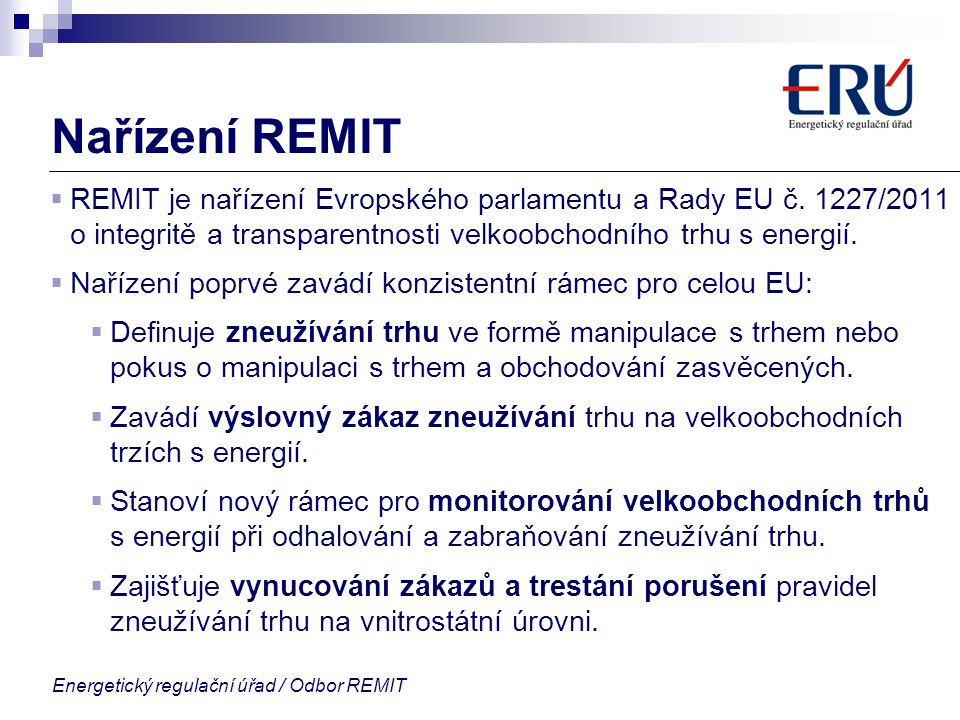 Energetický regulační úřad / Odbor REMIT Nařízení REMIT  REMIT je nařízení Evropského parlamentu a Rady EU č. 1227/2011 o integritě a transparentnost