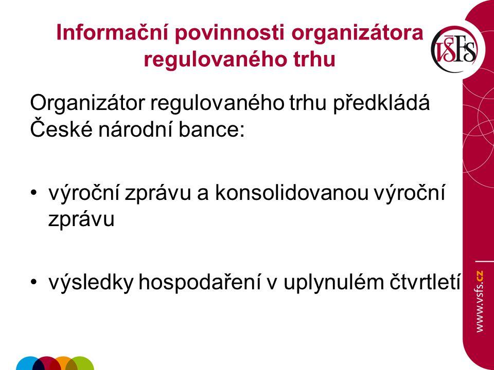 Informační povinnosti organizátora regulovaného trhu Organizátor regulovaného trhu předkládá České národní bance: výroční zprávu a konsolidovanou výro