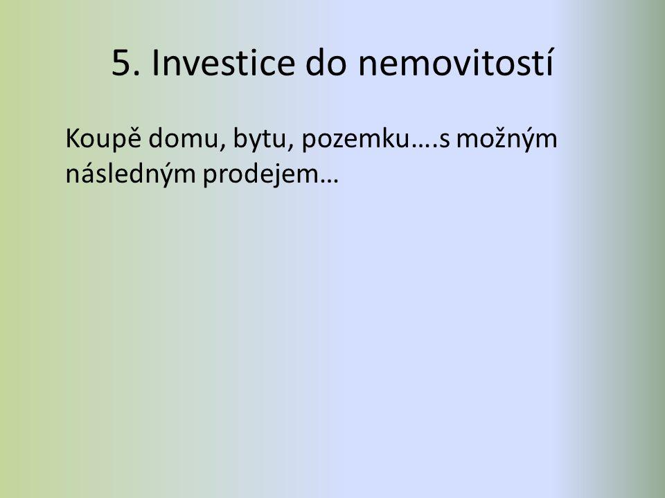 5. Investice do nemovitostí Koupě domu, bytu, pozemku….s možným následným prodejem…