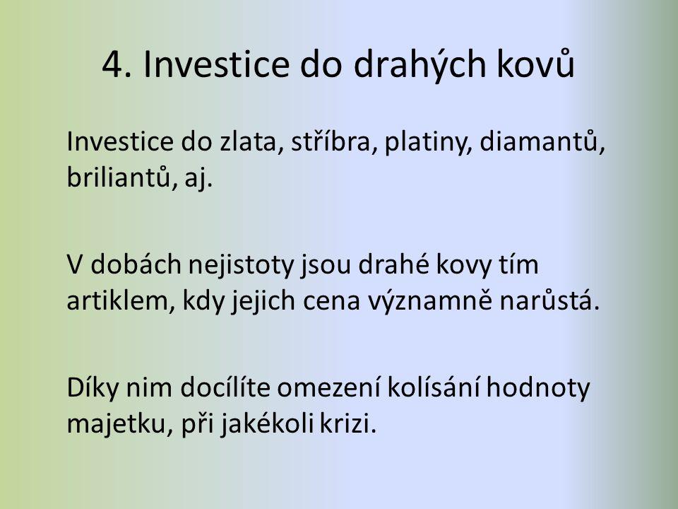 4. Investice do drahých kovů Investice do zlata, stříbra, platiny, diamantů, briliantů, aj. V dobách nejistoty jsou drahé kovy tím artiklem, kdy jejic