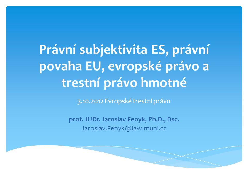 Právní subjektivita ES, právní povaha EU, evropské právo a trestní právo hmotné 3.10.2012 Evropské trestní právo prof. JUDr. Jaroslav Fenyk, Ph.D., Ds