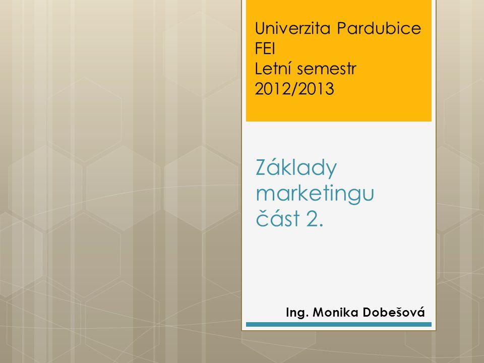 Základy marketingu část 2. Ing. Monika Dobešová Univerzita Pardubice FEI Letní semestr 2012/2013
