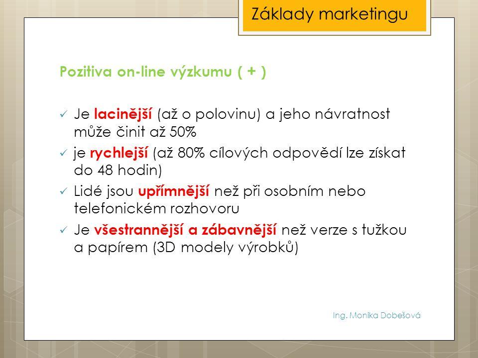Ing. Monika Dobešová Pozitiva on-line výzkumu ( + ) Je lacinější (až o polovinu) a jeho návratnost může činit až 50% je rychlejší (až 80% cílových odp