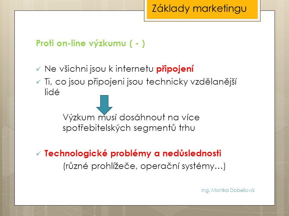 Ing. Monika Dobešová Proti on-line výzkumu ( - ) Ne všichni jsou k internetu připojení Ti, co jsou připojeni jsou technicky vzdělanější lidé Výzkum mu