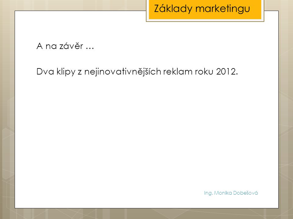 Ing. Monika Dobešová A na závěr … Dva klipy z nejinovativnějších reklam roku 2012. Základy marketingu