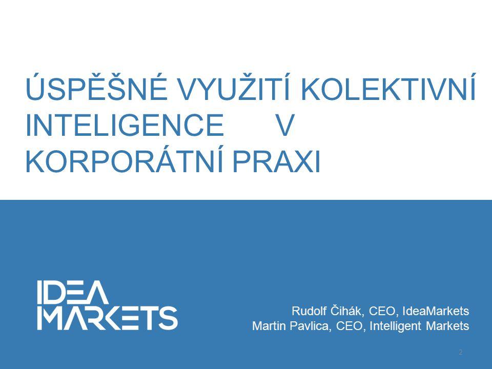 Rudolf Čihák, CEO, IdeaMarkets Martin Pavlica, CEO, Intelligent Markets 2 ÚSPĚŠNÉ VYUŽITÍ KOLEKTIVNÍ INTELIGENCE V KORPORÁTNÍ PRAXI