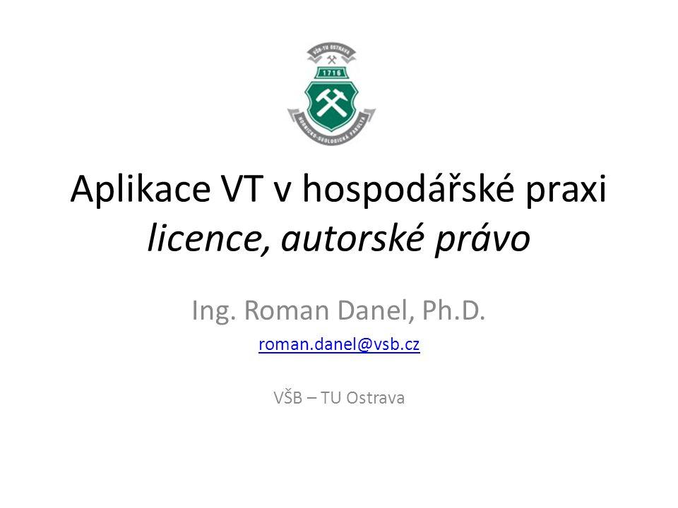 Aplikace VT v hospodářské praxi licence, autorské právo Ing. Roman Danel, Ph.D. roman.danel@vsb.cz VŠB – TU Ostrava