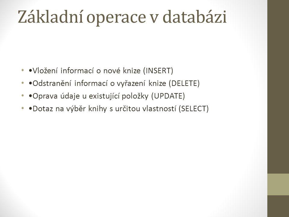 Základní operace v databázi Vložení informací o nové knize (INSERT) Odstranění informací o vyřazení knize (DELETE) Oprava údaje u existující položky (