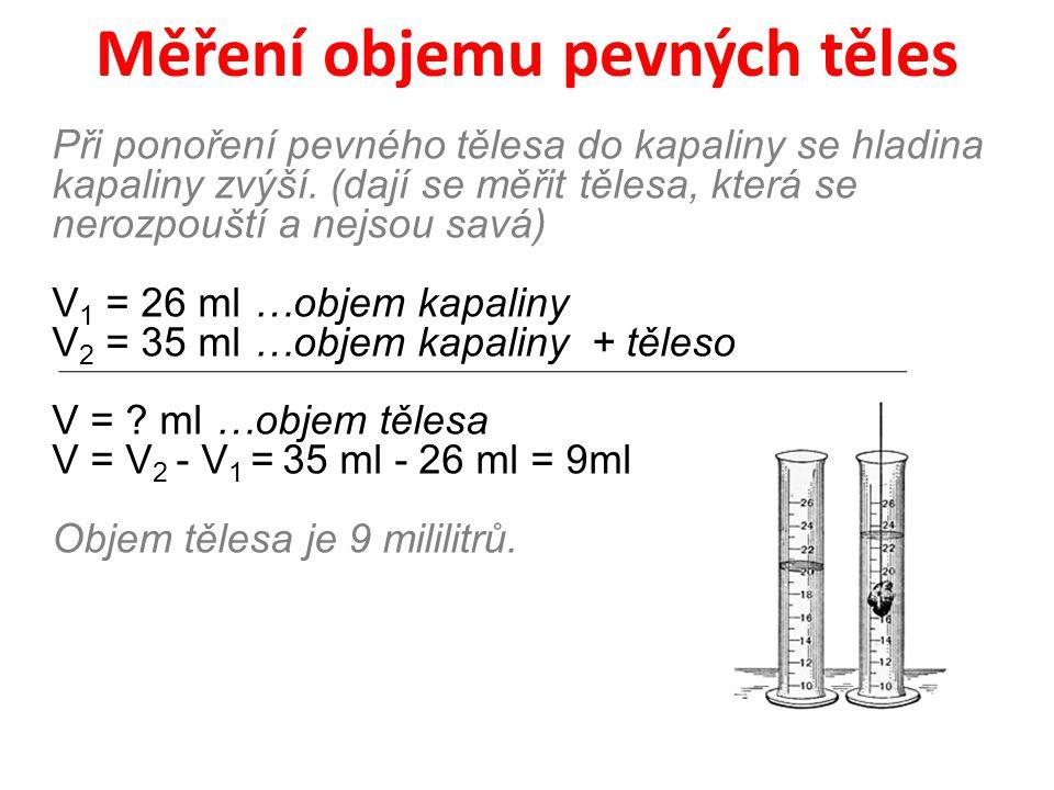 Měření objemu pevných těles Při ponoření pevného tělesa do kapaliny se hladina kapaliny zvýší. (dají se měřit tělesa, která se nerozpouští a nejsou sa