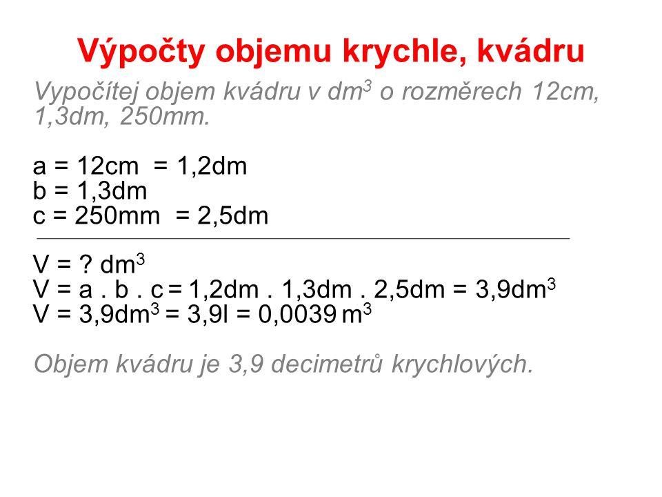 Výpočty objemu krychle, kvádru Vypočítej objem kvádru v dm 3 o rozměrech 12cm, 1,3dm, 250mm. a = 12cm = 1,2dm b = 1,3dm c = 250mm = 2,5dm V = ? dm 3 V