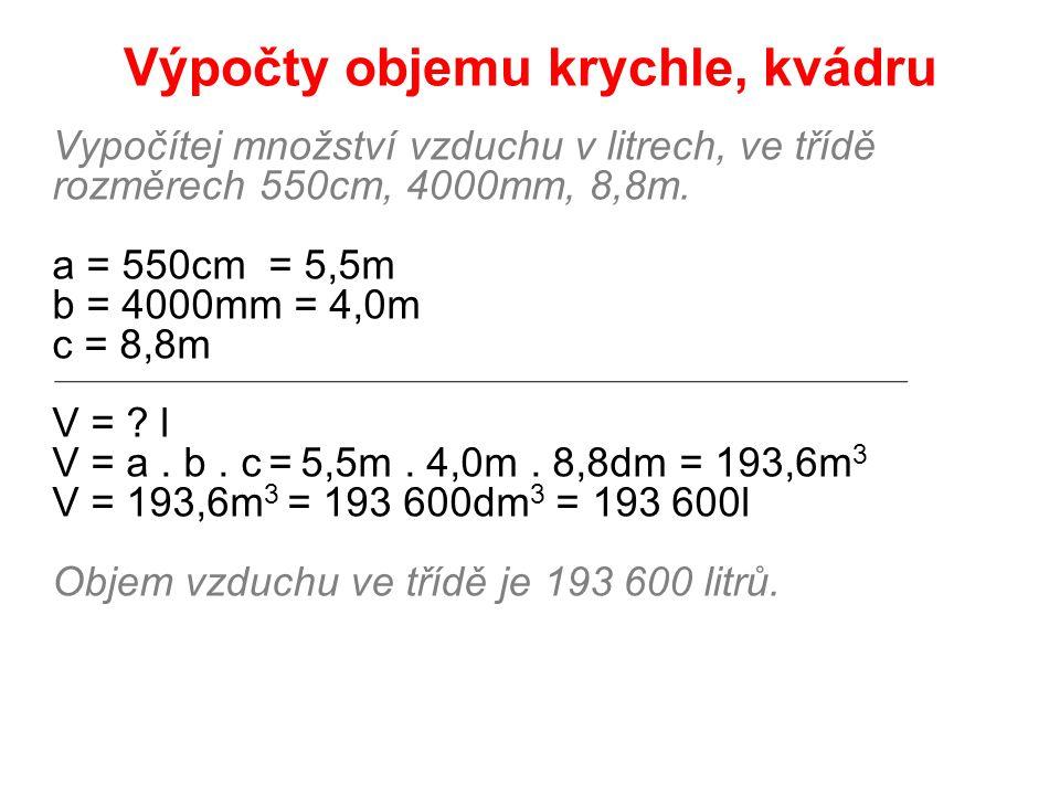 Výpočty objemu krychle, kvádru Vypočítej množství vzduchu v litrech, ve třídě rozměrech 550cm, 4000mm, 8,8m. a = 550cm = 5,5m b = 4000mm = 4,0m c = 8,