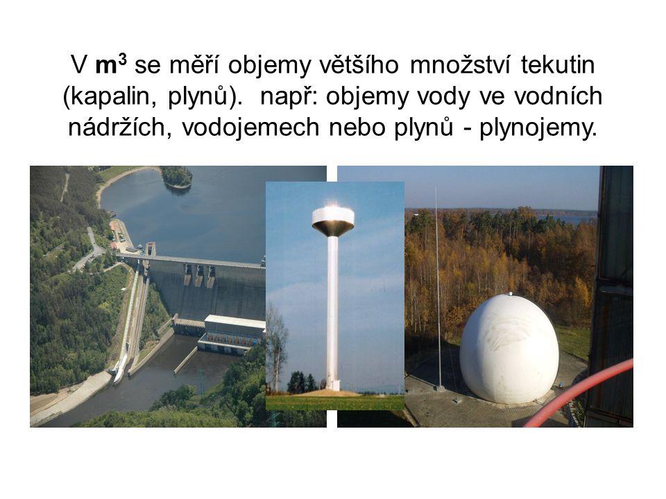V m 3 se měří objemy většího množství tekutin (kapalin, plynů). např: objemy vody ve vodních nádržích, vodojemech nebo plynů - plynojemy.