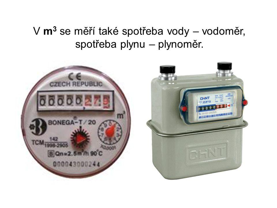 V m 3 se měří také spotřeba vody – vodoměr, spotřeba plynu – plynoměr.