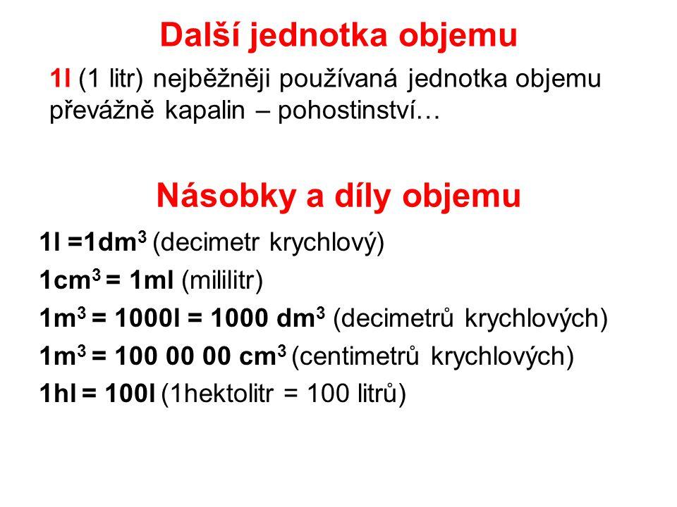 Násobky a díly objemu 1l =1dm 3 (decimetr krychlový) 1cm 3 = 1ml (mililitr) 1m 3 = 1000l = 1000 dm 3 (decimetrů krychlových) 1m 3 = 100 00 00 cm 3 (ce