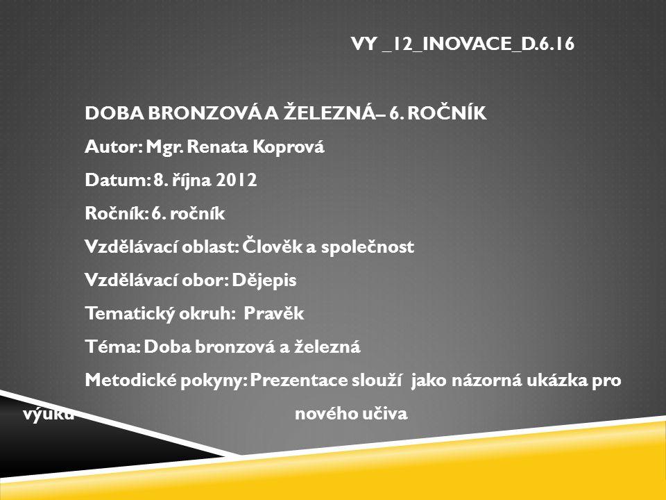 VY _12_INOVACE_D.6.16 DOBA BRONZOVÁ A ŽELEZNÁ– 6.ROČNÍK Autor: Mgr.