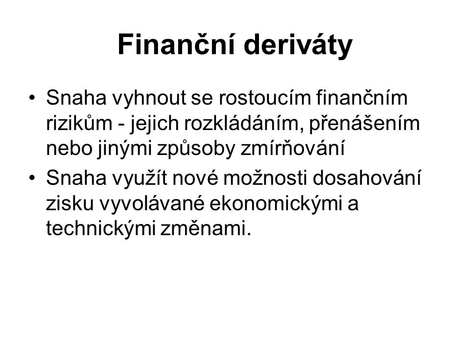 Finanční deriváty Snaha vyhnout se rostoucím finančním rizikům - jejich rozkládáním, přenášením nebo jinými způsoby zmírňování Snaha využít nové možnosti dosahování zisku vyvolávané ekonomickými a technickými změnami.