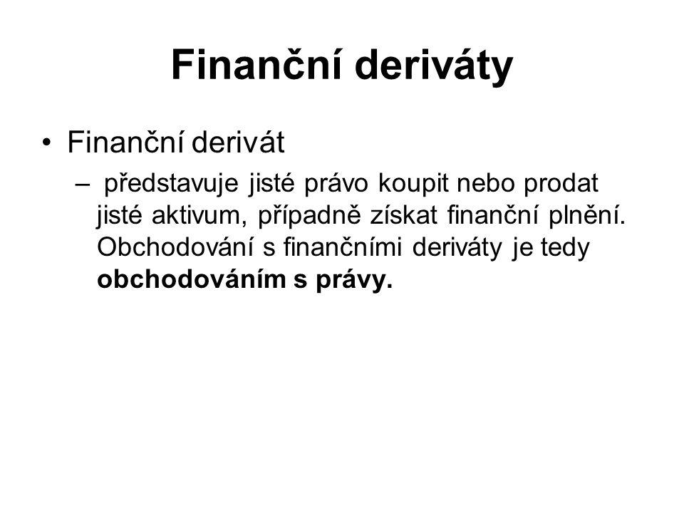 Finanční deriváty Finanční derivát – představuje jisté právo koupit nebo prodat jisté aktivum, případně získat finanční plnění.