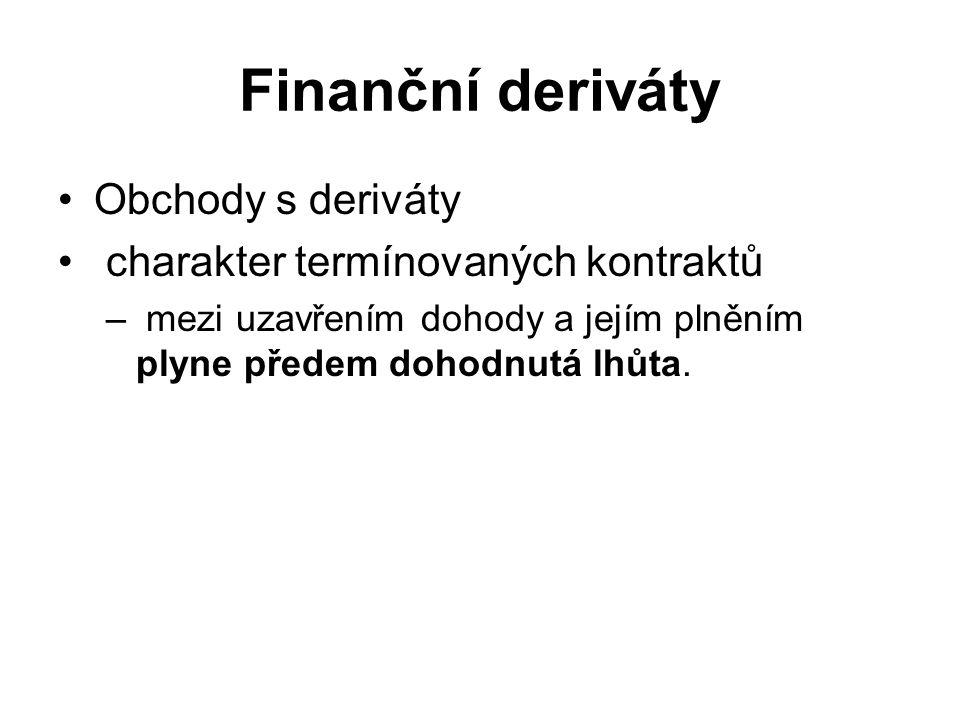 Finanční deriváty Obchody s deriváty charakter termínovaných kontraktů – mezi uzavřením dohody a jejím plněním plyne předem dohodnutá lhůta.