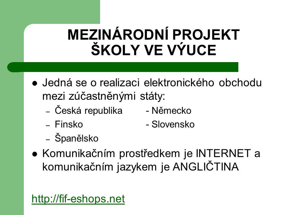 MEZINÁRODNÍ PROJEKT ŠKOLY VE VÝUCE Jedná se o realizaci elektronického obchodu mezi zúčastněnými státy: – Česká republika- Německo – Finsko- Slovensko – Španělsko Komunikačním prostředkem je INTERNET a komunikačním jazykem je ANGLIČTINA http://fif-eshops.net