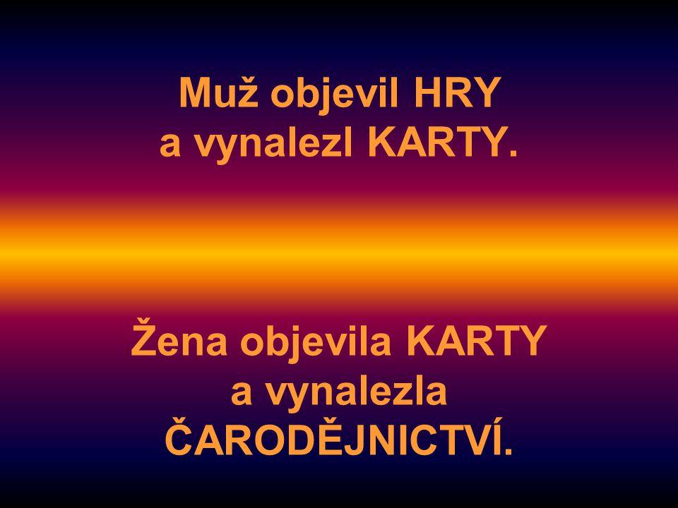 Muž objevil HRY a vynalezl KARTY. Žena objevila KARTY a vynalezla ČARODĚJNICTVÍ.