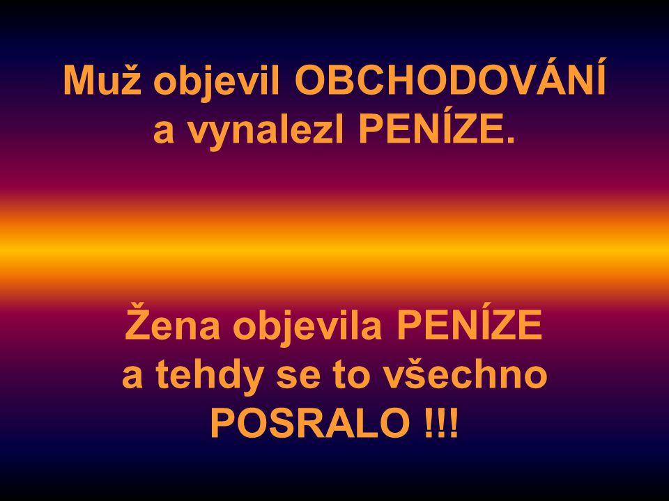 Muž objevil OBCHODOVÁNÍ a vynalezl PENÍZE. Žena objevila PENÍZE a tehdy se to všechno POSRALO !!!