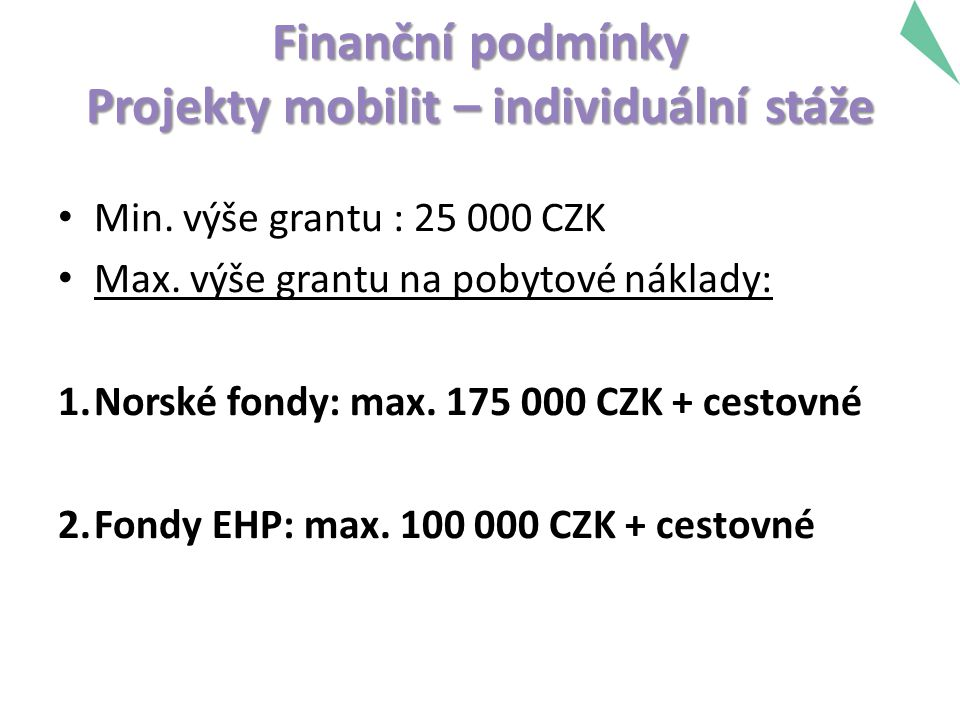 Finanční podmínky Projekty mobilit – individuální stáže Min. výše grantu : 25 000 CZK Max. výše grantu na pobytové náklady: 1.Norské fondy: max. 175 0