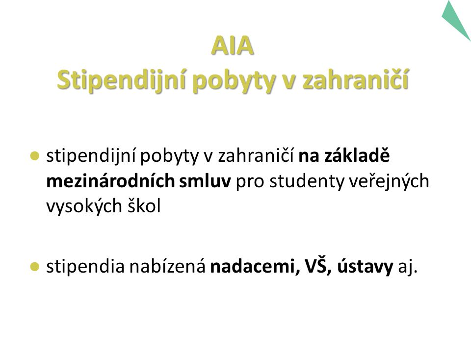 AIA Stipendijní pobyty v zahraničí ● stipendijní pobyty v zahraničí na základě mezinárodních smluv pro studenty veřejných vysokých škol ● stipendia nabízená nadacemi, VŠ, ústavy aj.