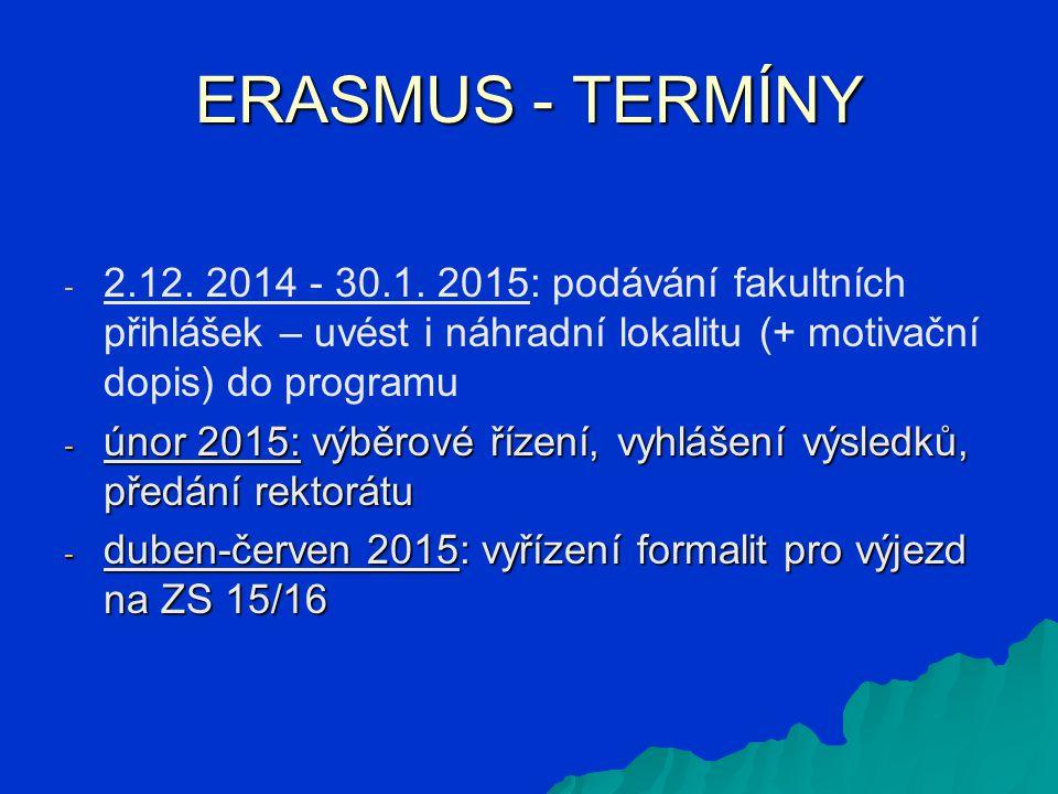 ERASMUS - TERMÍNY - - 2.12. 2014 - 30.1. 2015: podávání fakultních přihlášek – uvést i náhradní lokalitu (+ motivační dopis) do programu - únor 2015: