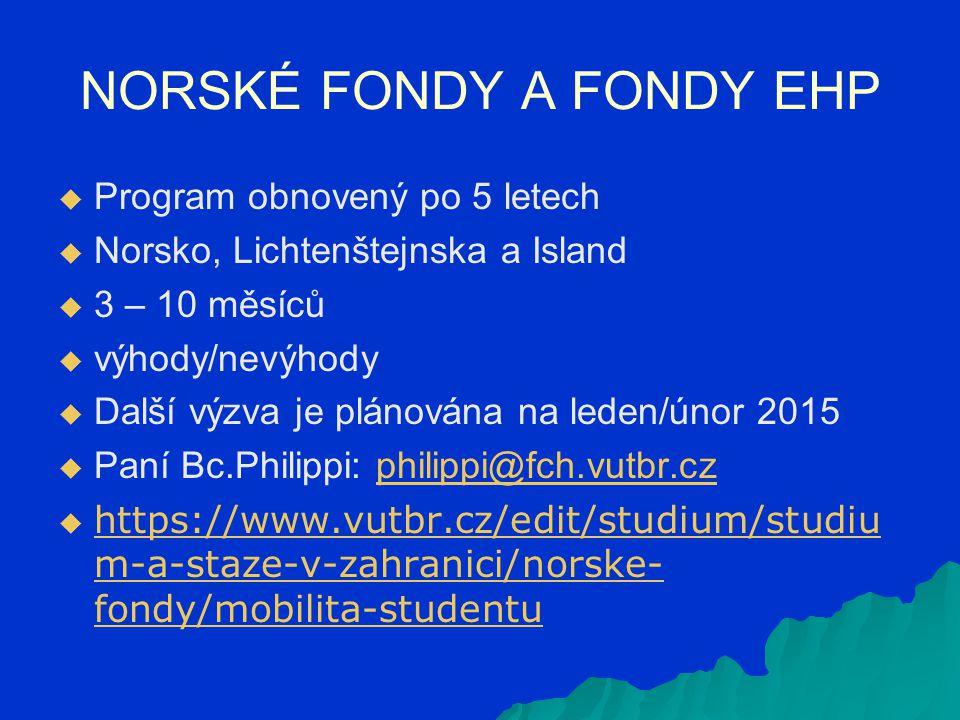 NORSKÉ FONDY A FONDY EHP   Program obnovený po 5 letech   Norsko, Lichtenštejnska a Island   3 – 10 měsíců   výhody/nevýhody   Další výzva je plánována na leden/únor 2015   Paní Bc.Philippi: philippi@fch.vutbr.czphilippi@fch.vutbr.cz   https://www.vutbr.cz/edit/studium/studiu m-a-staze-v-zahranici/norske- fondy/mobilita-studentu https://www.vutbr.cz/edit/studium/studiu m-a-staze-v-zahranici/norske- fondy/mobilita-studentu