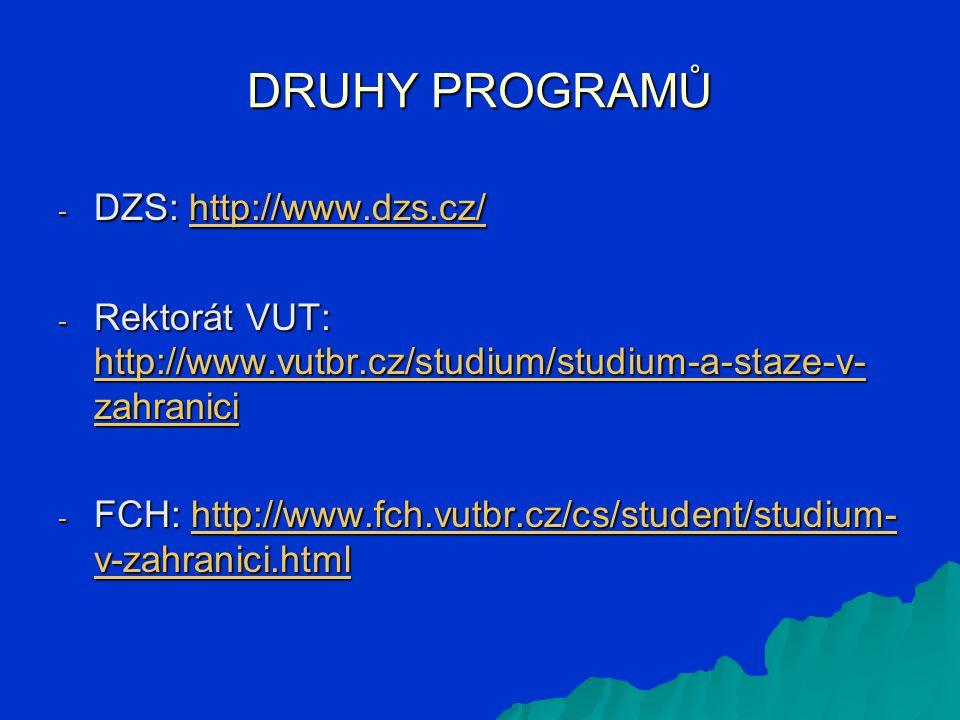 DRUHY PROGRAMŮ - DZS: http://www.dzs.cz/ http://www.dzs.cz/ - Rektorát VUT: http://www.vutbr.cz/studium/studium-a-staze-v- zahranici http://www.vutbr.cz/studium/studium-a-staze-v- zahranici http://www.vutbr.cz/studium/studium-a-staze-v- zahranici - FCH: http://www.fch.vutbr.cz/cs/student/studium- v-zahranici.html http://www.fch.vutbr.cz/cs/student/studium- v-zahranici.htmlhttp://www.fch.vutbr.cz/cs/student/studium- v-zahranici.html