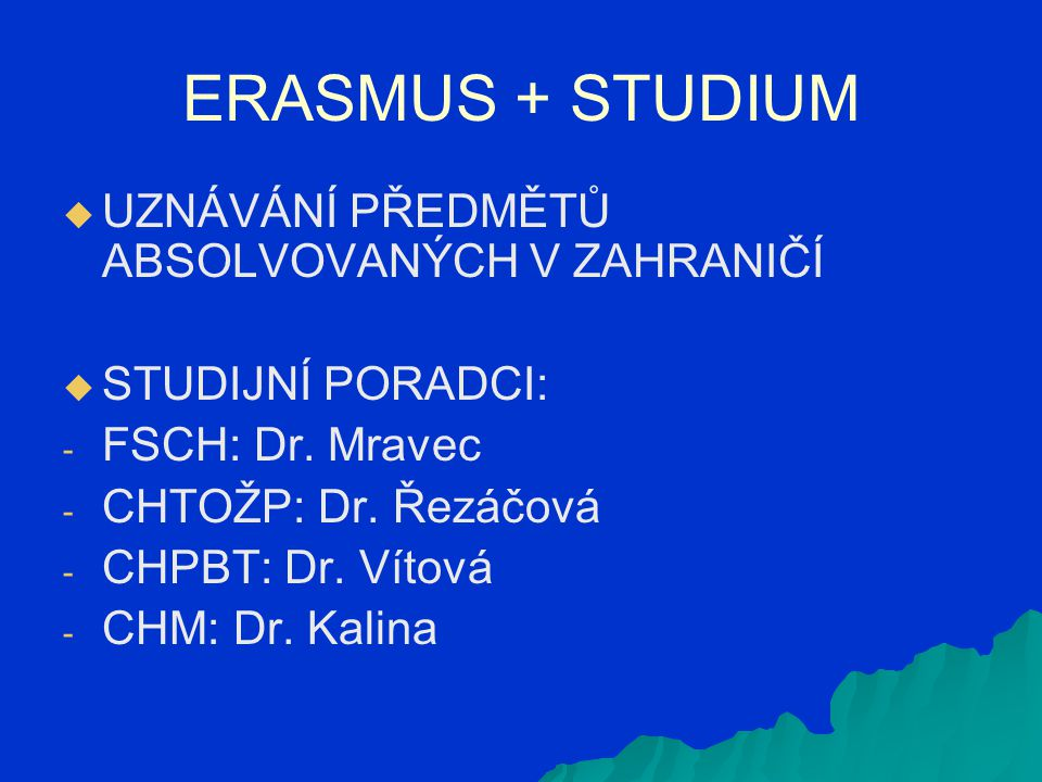 ERASMUS + STUDIUM   UZNÁVÁNÍ PŘEDMĚTŮ ABSOLVOVANÝCH V ZAHRANIČÍ   STUDIJNÍ PORADCI: - - FSCH: Dr. Mravec - - CHTOŽP: Dr. Řezáčová - - CHPBT: Dr. V