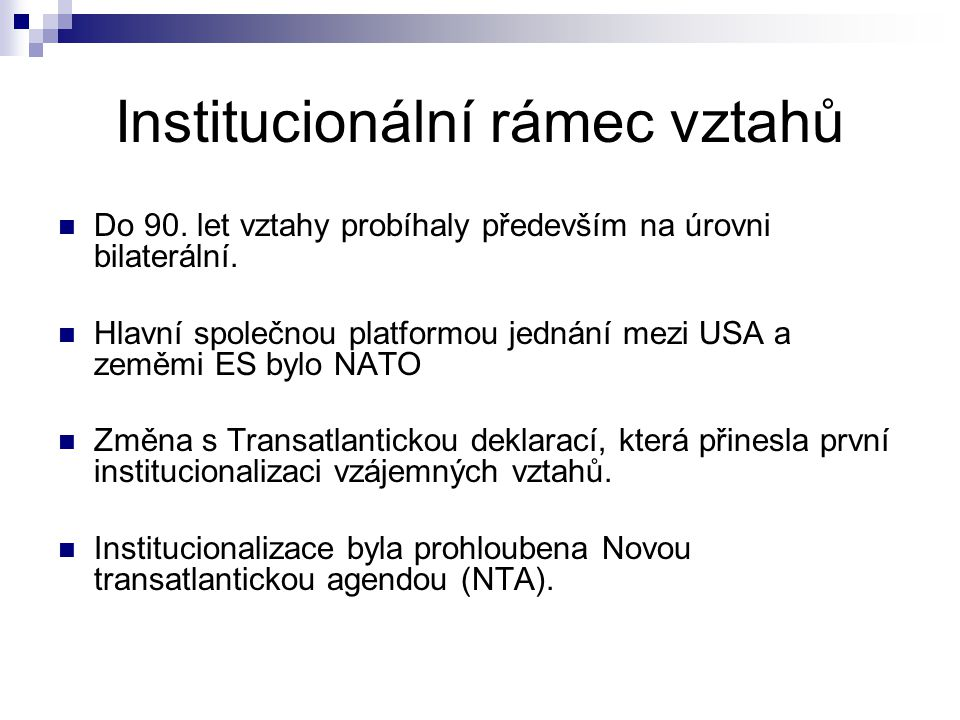 Institucionální rámec vztahů Do 90. let vztahy probíhaly především na úrovni bilaterální. Hlavní společnou platformou jednání mezi USA a zeměmi ES byl