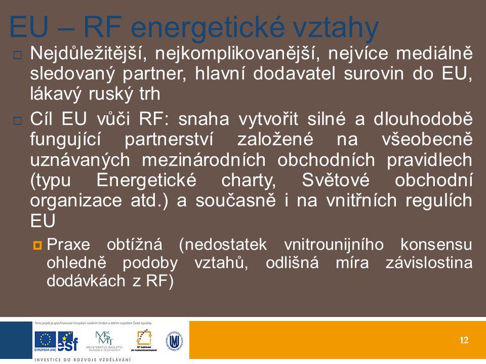 12 EU – RF energetické vztahy  Nejdůležitější, nejkomplikovanější, nejvíce mediálně sledovaný partner, hlavní dodavatel surovin do EU, lákavý ruský trh  Cíl EU vůči RF: snaha vytvořit silné a dlouhodobě fungující partnerství založené na všeobecně uznávaných mezinárodních obchodních pravidlech (typu Energetické charty, Světové obchodní organizace atd.) a současně i na vnitřních regulích EU  Praxe obtížná (nedostatek vnitrounijního konsensu ohledně podoby vztahů, odlišná míra závislostina dodávkách z RF)