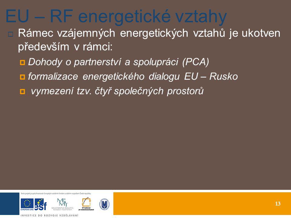 13 EU – RF energetické vztahy  Rámec vzájemných energetických vztahů je ukotven především v rámci:  Dohody o partnerství a spolupráci (PCA)  formalizace energetického dialogu EU – Rusko  vymezení tzv.