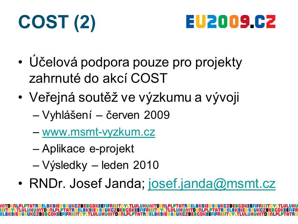 COST (2) Účelová podpora pouze pro projekty zahrnuté do akcí COST Veřejná soutěž ve výzkumu a vývoji –Vyhlášení – červen 2009 –www.msmt-vyzkum.czwww.msmt-vyzkum.cz –Aplikace e-projekt –Výsledky – leden 2010 RNDr.