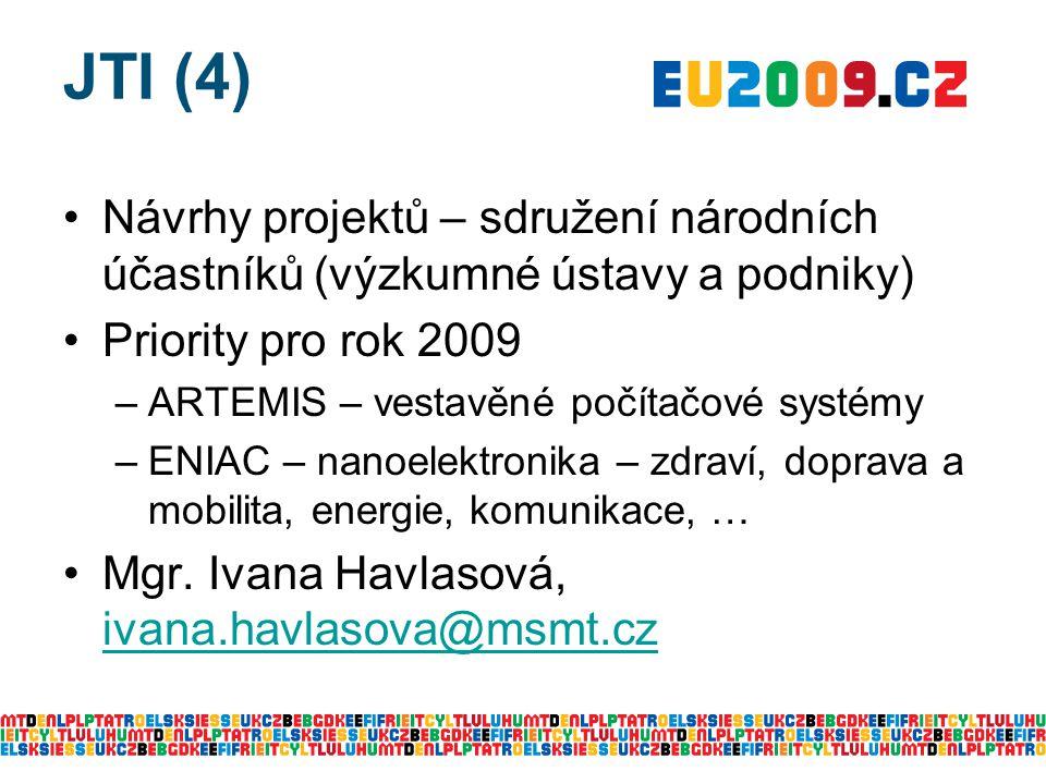 JTI (4) Návrhy projektů – sdružení národních účastníků (výzkumné ústavy a podniky) Priority pro rok 2009 –ARTEMIS – vestavěné počítačové systémy –ENIAC – nanoelektronika – zdraví, doprava a mobilita, energie, komunikace, … Mgr.