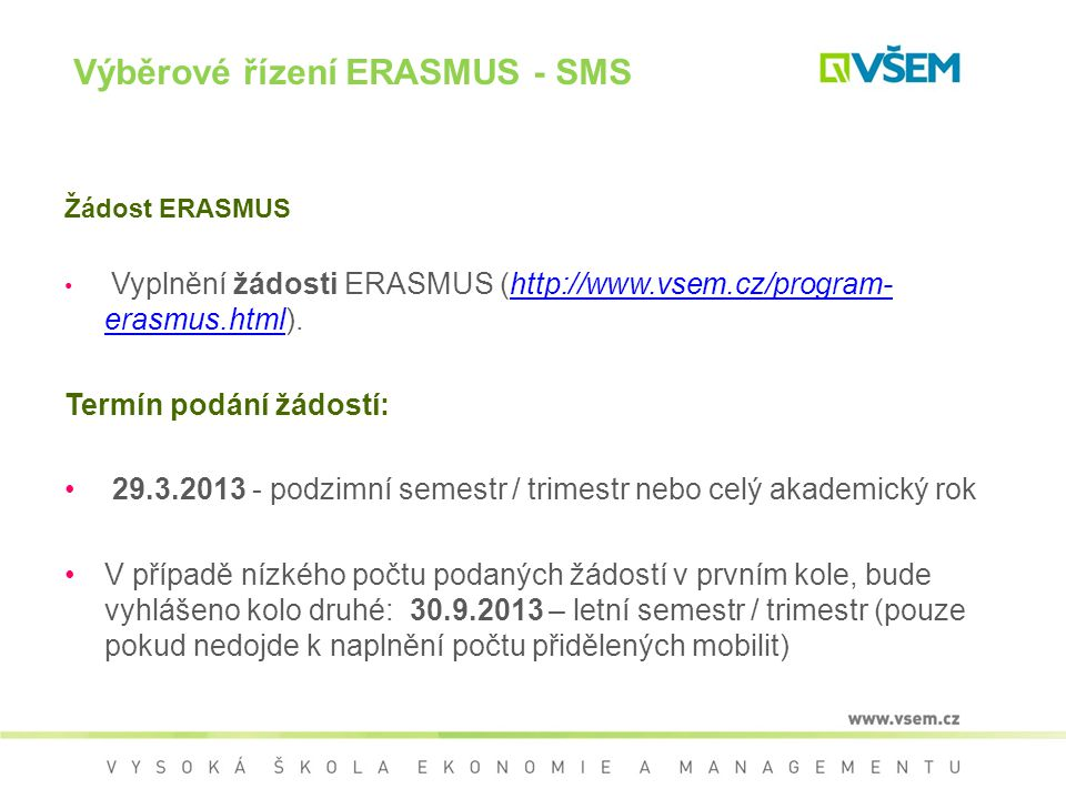 Žádost ERASMUS Vyplnění žádosti ERASMUS (http://www.vsem.cz/program- erasmus.html).http://www.vsem.cz/program- erasmus.html V žádosti bude hodnoceno splnění všech formálních náležitostí (správné a přesné vyplnění všech povinných údajů), dosavadní studijní výsledky studenta, jazykové znalosti a kvalita motivačního dopisu (odůvodnění výběru konkrétní univerzity a studijního plánu, využití získaných poznatků v dalším studijním a profesním životě apod.).