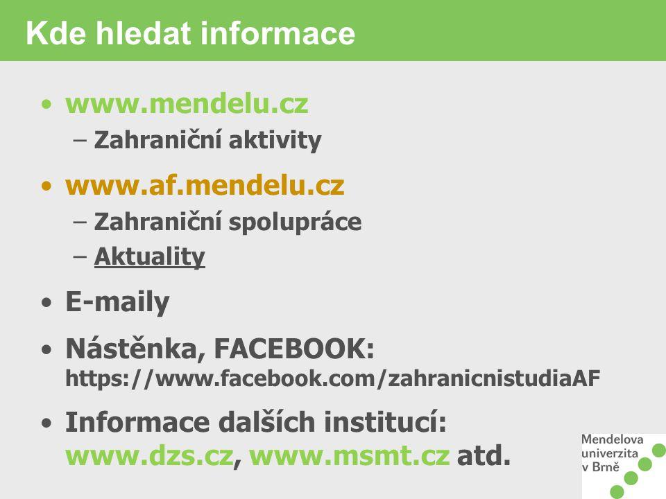 Kde hledat informace www.mendelu.cz –Zahraniční aktivity www.af.mendelu.cz –Zahraniční spolupráce –Aktuality E-maily Nástěnka, FACEBOOK: https://www.facebook.com/zahranicnistudiaAF Informace dalších institucí: www.dzs.cz, www.msmt.cz atd.