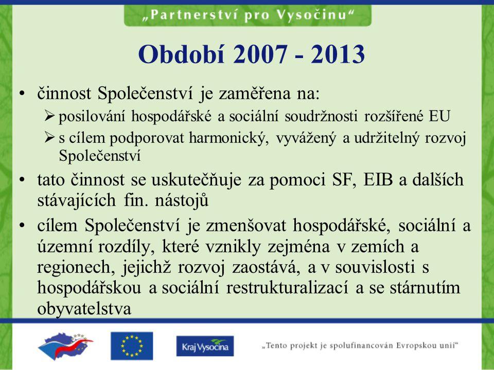 Období 2007 - 2013 činnost Společenství je zaměřena na:  posilování hospodářské a sociální soudržnosti rozšířené EU  s cílem podporovat harmonický, vyvážený a udržitelný rozvoj Společenství tato činnost se uskutečňuje za pomoci SF, EIB a dalších stávajících fin.