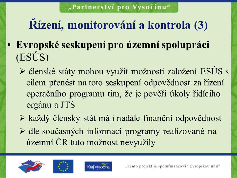 Řízení, monitorování a kontrola (3) Evropské seskupení pro územní spolupráci (ESÚS)  členské státy mohou využít možnosti založení ESÚS s cílem přenést na toto seskupení odpovědnost za řízení operačního programu tím, že je pověří úkoly řídícího orgánu a JTS  každý členský stát má i nadále finanční odpovědnost  dle současných informací programy realizované na územní ČR tuto možnost nevyužily