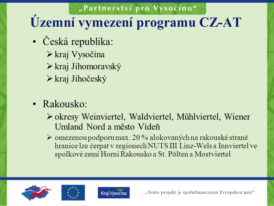 Územní vymezení programu CZ-AT Česká republika:  kraj Vysočina  kraj Jihomoravský  kraj Jihočeský Rakousko:  okresy Weinviertel, Waldviertel, Mühlviertel, Wiener Umland Nord a město Vídeň  omezenou podporu max.