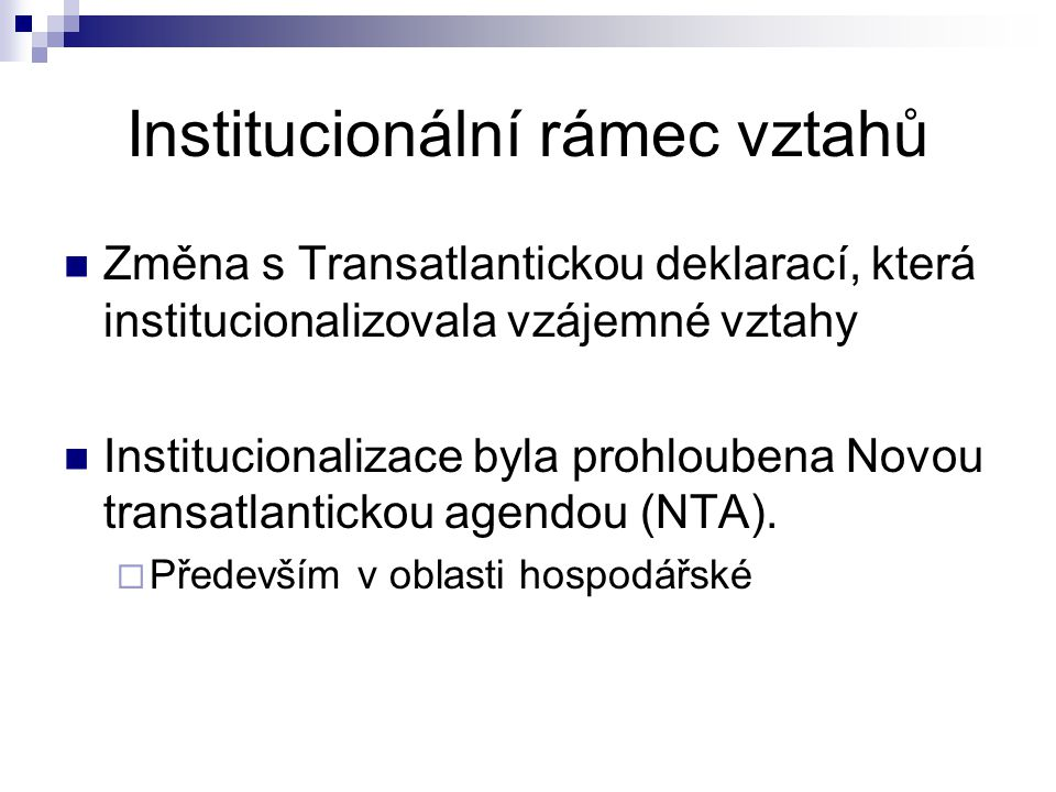 Institucionální rámec vztahů Změna s Transatlantickou deklarací, která institucionalizovala vzájemné vztahy Institucionalizace byla prohloubena Novou transatlantickou agendou (NTA).
