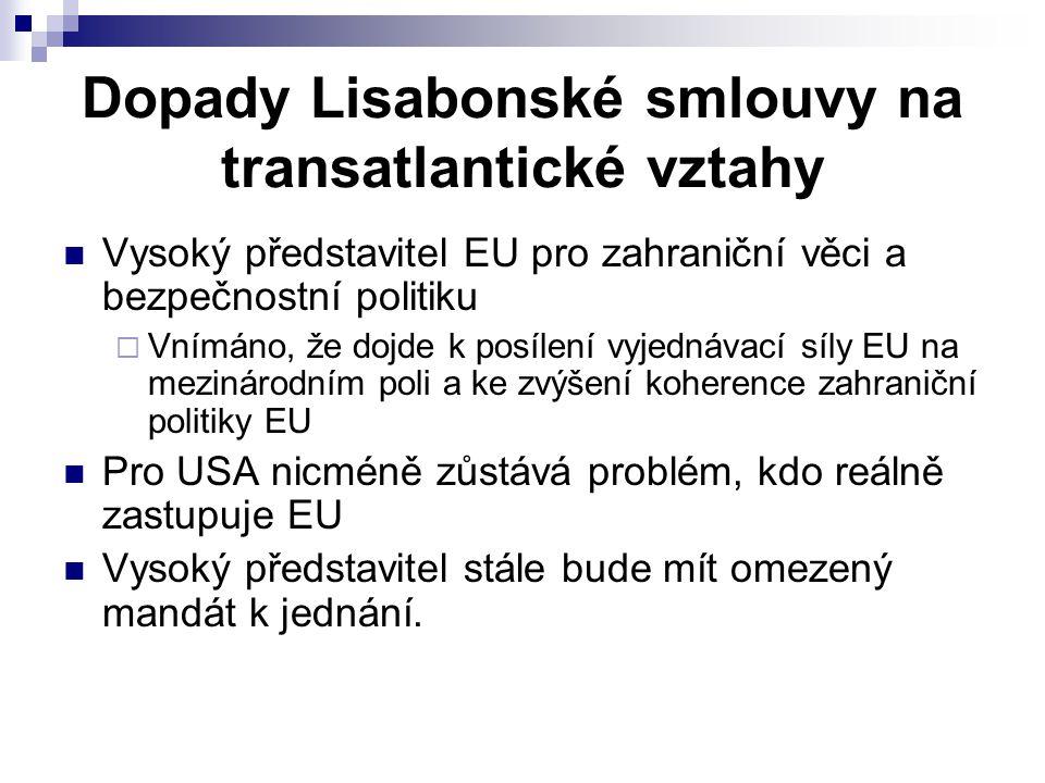 Dopady Lisabonské smlouvy na transatlantické vztahy Vysoký představitel EU pro zahraniční věci a bezpečnostní politiku  Vnímáno, že dojde k posílení vyjednávací síly EU na mezinárodním poli a ke zvýšení koherence zahraniční politiky EU Pro USA nicméně zůstává problém, kdo reálně zastupuje EU Vysoký představitel stále bude mít omezený mandát k jednání.