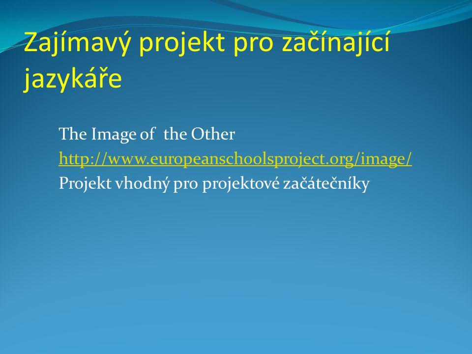 Zajímavý projekt pro začínající jazykáře The Image of the Other http://www.europeanschoolsproject.org/image/ Projekt vhodný pro projektové začátečníky