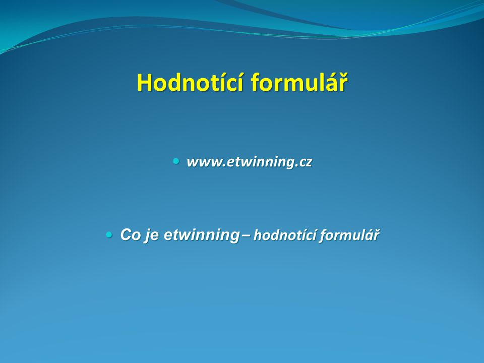 Hodnotící formulář www.etwinning.cz www.etwinning.cz Co je etwinning – hodnotící formulář Co je etwinning – hodnotící formulář